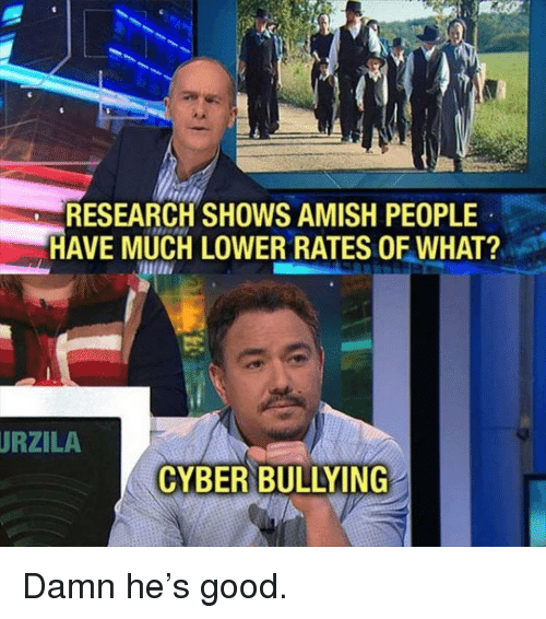 amish: RESEARCH SHOWS AMISH PEOPLE  HAVE MUCH LOWER RATES OF WHAT?  URZILA  CYBER BULLYING Damn he's good.