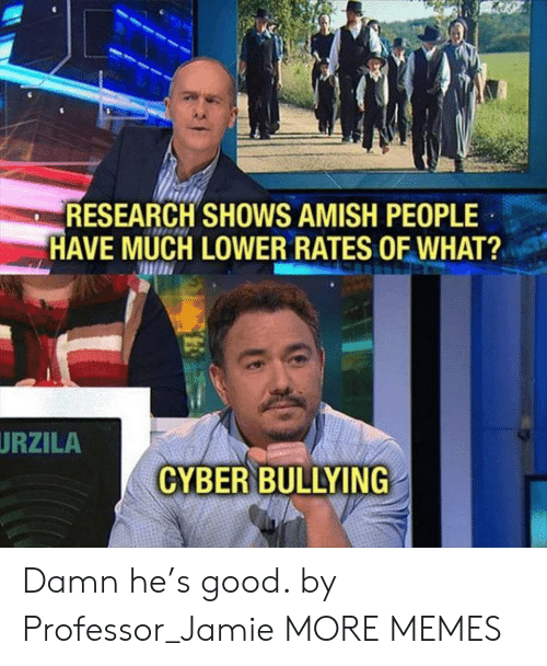 amish: RESEARCH SHOWS AMISH PEOPLE  HAVE MUCH LOWER RATES OF WHAT?  URZILA  CYBER BULLYING Damn he's good. by Professor_Jamie MORE MEMES