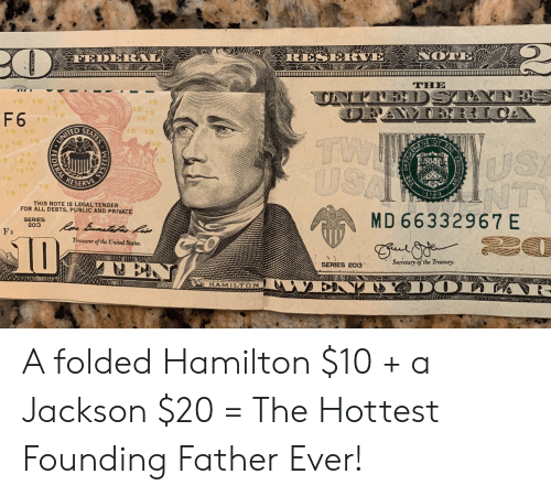 hamilton: RESERVE NOTE  FED  THE  DST  10  10  10  10  OF  F 6  10  STATES  10 10  TW  USA  1o 1o 1o  US!  NTS  1 0  1o10  10  RESERVE  10  10  THIS NOTE IS LEGAL TENDER  FOR ALL DEBTS, PUBLIC AND PRIVATE  MD 66332967 E  SERIES  2013  Paa Bamatates fis  F a  Treasrer of the United States.  Secretary of the Treasury.  SERIES 2013  LAKIH  BNTYADOLLAR-  HAMILTON  ORINDERAL RE A folded Hamilton $10 + a Jackson $20 = The Hottest Founding Father Ever!