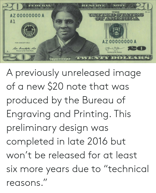 """twen: RESERVE  NOTE  FEDERAL  A 100 E  THE  UNFREDSTAYNES  AZ 00000000 A  A1  AIES  ED S  UNITE  REST  E  RY  AZ 00000000 A  FOR CONCEPT ONLY  20  Treaer of the United States.  At  Secretary of the Treasury  ARS  TWEN  TUBMAN  STE  FEDER A previously unreleased image of a new $20 note that was produced by the Bureau of Engraving and Printing. This preliminary design was completed in late 2016 but won't be released for at least six more years due to """"technical reasons."""""""