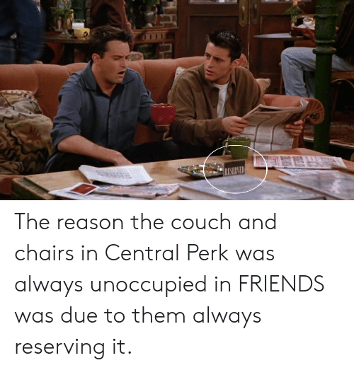 Friends, Couch, and Reason: RESERVED The reason the couch and chairs in Central Perk was always unoccupied in FRIENDS was due to them always reserving it.