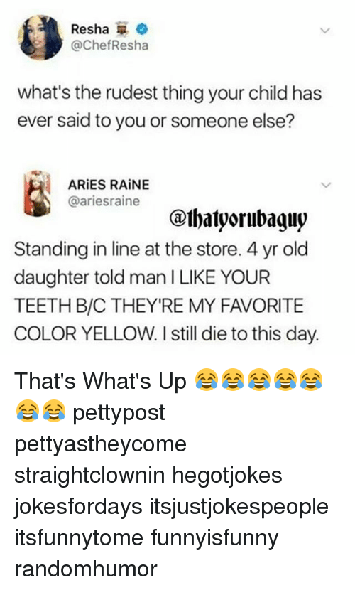 Memes, Aries, and Old: Resha  @ChefResha  what's the rudest thing your child has  ever said to you or someone else?  ARiES RAINE  @ariesraine  Standing in line at the store. 4 yr old  daughter told man ILIKE YOUR  TEETH B/C THEYRE MY FAVORITE  COLOR YELLOW. I still die to this day. That's What's Up 😂😂😂😂😂😂😂 pettypost pettyastheycome straightclownin hegotjokes jokesfordays itsjustjokespeople itsfunnytome funnyisfunny randomhumor