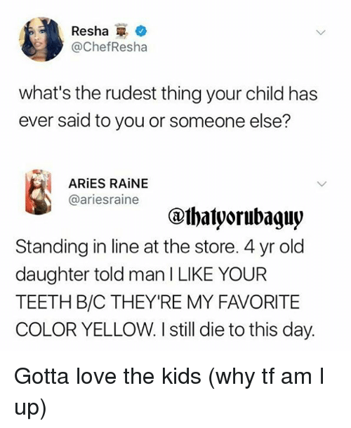 Love, Memes, and Aries: Resha i 2.  @ChefResha  what's the rudest thing your child has  ever said to you or someone else?  ARiES RAiNE  @ariesraine  Standing in line at the store. 4 yr old  daughter told man I LIKE YOUR  TEETH B/C THEY'RE MY FAVORITE  COLOR YELLOW. I still die to this day. Gotta love the kids (why tf am I up)