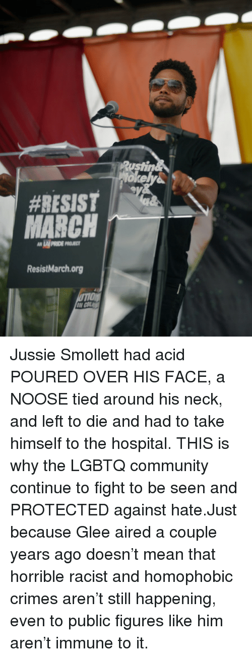 Aired:  #RESIST  LAI PRIDE P  ResistMarchorg Jussie Smollett had acid POURED OVER HIS FACE, a NOOSE tied around his neck, and left to die and had to take himself to the hospital. THIS is why the LGBTQ community continue to fight to be seen and PROTECTED against hate.Just because Glee aired a couple years ago doesn't mean that horrible racist and homophobic crimes aren't still happening, even to public figures like him aren't immune to it.