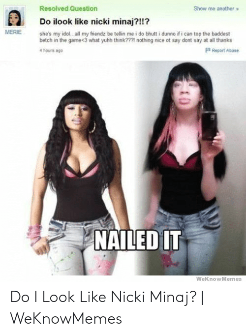 Nicki Minaj Meme: Resolved Question  Show me  another  Do ilook like nicki minaj?!!?  MERIE  she's my idol all my fiendz be tellin me i do bhutt i dunno if i can top the baddest  betch in the game<3 what yuhh think??21 nothing nice ot say dont say at all thanks  4 hours ago  P Report Abuse  NAILED IT  WeKnowMemes Do I Look Like Nicki Minaj?   WeKnowMemes