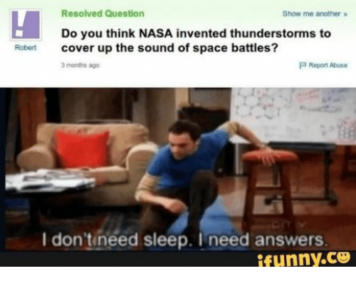 sound: Resolved Question  Show me another  Do you think NASA invented thunderstorms to  cover up the sound of space battles?  Robert  P Report Abuse  3 months ago  I don'tineed sleep. I need answers  ifunny.co