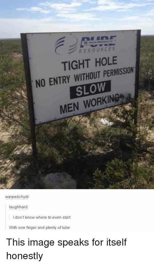 lube: RESOURCES  TIGHT HOLE  NO ENTRY WITHOUT PERMISSION  SLOW  MEN WORKING  warpedchyld  aughhard  I don't know where to even start  With one finger and plenty of lube This image speaks for itself honestly