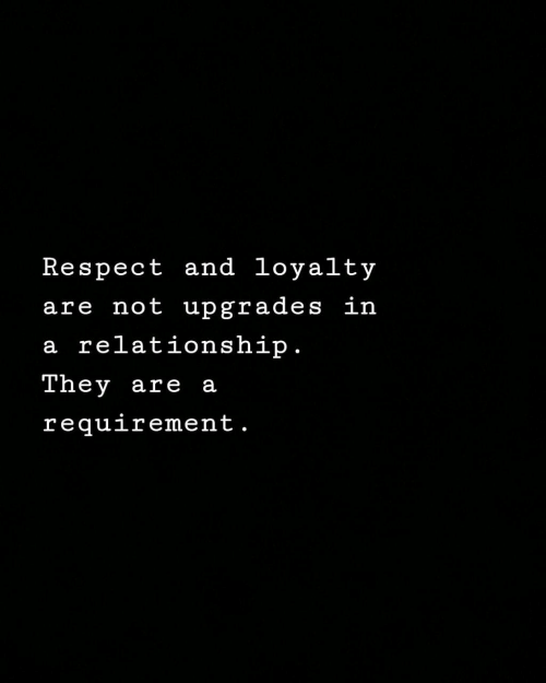 Respect, In a Relationship, and Relationship: Respect and loyalty  are not upgrades in  a relationship  Tney are a  requirement