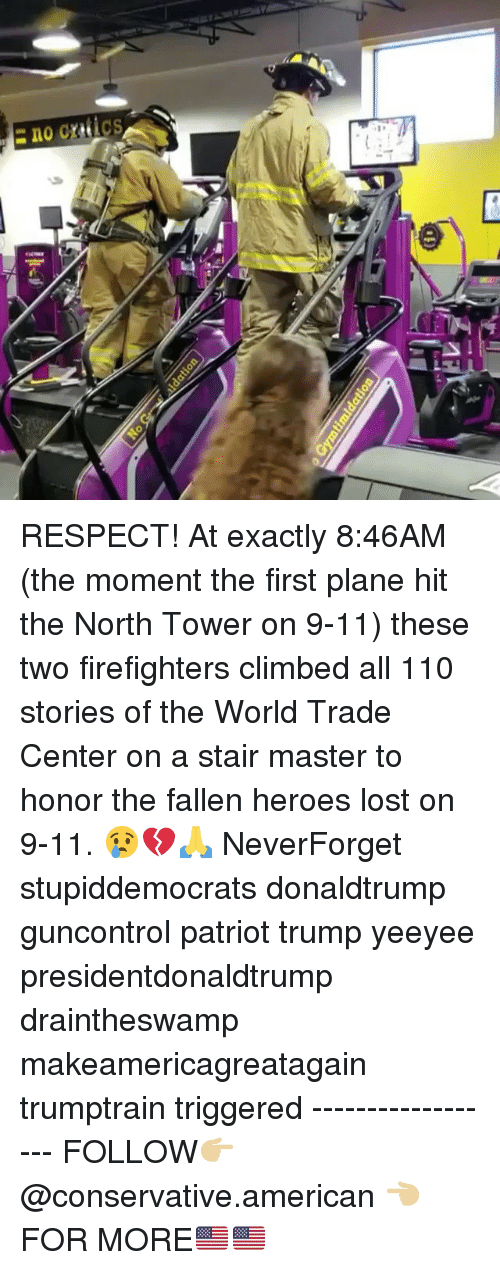 Neverforget: RESPECT! At exactly 8:46AM (the moment the first plane hit the North Tower on 9-11) these two firefighters climbed all 110 stories of the World Trade Center on a stair master to honor the fallen heroes lost on 9-11. 😢💔🙏 NeverForget stupiddemocrats donaldtrump guncontrol patriot trump yeeyee presidentdonaldtrump draintheswamp makeamericagreatagain trumptrain triggered ------------------ FOLLOW👉🏼 @conservative.american 👈🏼 FOR MORE🇺🇸🇺🇸