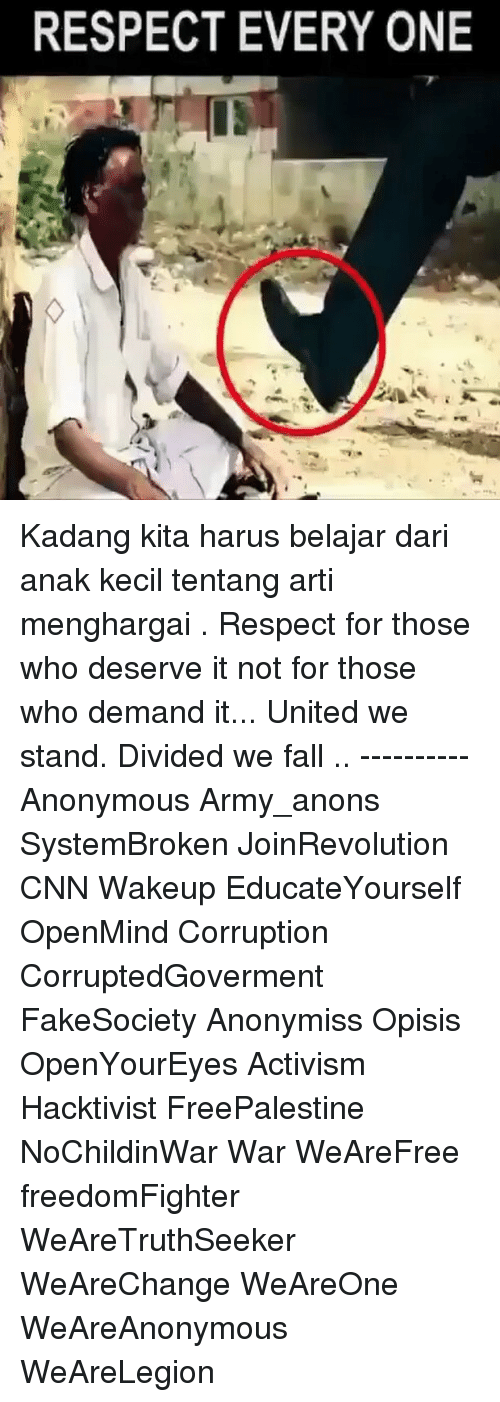 artie: RESPECT EVERY ONE Kadang kita harus belajar dari anak kecil tentang arti menghargai . Respect for those who deserve it not for those who demand it... United we stand. Divided we fall .. ---------- Anonymous Army_anons SystemBroken JoinRevolution CNN Wakeup EducateYourself OpenMind Corruption CorruptedGoverment FakeSociety Anonymiss Opisis OpenYourEyes Activism Hacktivist FreePalestine NoChildinWar War WeAreFree freedomFighter WeAreTruthSeeker WeAreChange WeAreOne WeAreAnonymous WeAreLegion