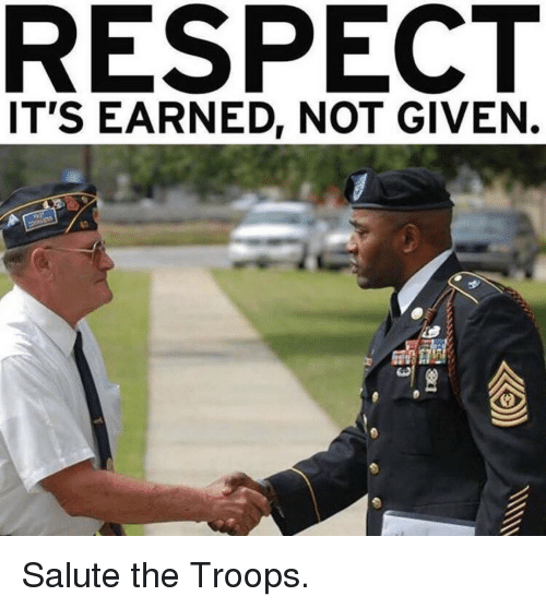 Memes, Respect, and 🤖: RESPECT  IT'S EARNED, NOT GIVEN. Salute the Troops.