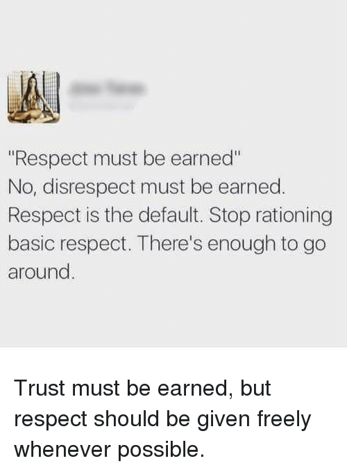 "Respect, Basic, and Stop: ""Respect must be earned""  No, disrespect must be earned.  Respect is the default. Stop rationing  basic respect. There's enough to go  around Trust must be earned, but respect should be given freely whenever possible."