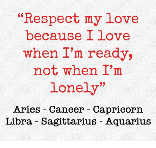 "Love, Respect, and Aquarius: ""Respect my lovee  because I love  when I'm ready,  not when I'm  lonely'  Aries Cancer Capricorn  Libra - Sagittarius Aquarius"