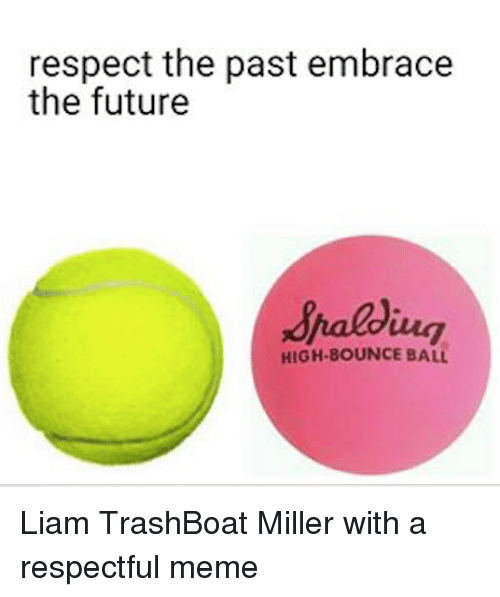 embracer: respect the past embrace  the future  HIGH BOUNCE BALL Liam TrashBoat Miller with a respectful meme