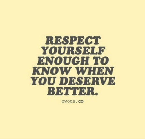 Respect, You, and When You: RESPECT  YOURSELF  ENOUGH TO  KNOW WHEN  YOU DESERVE  BETTER.  cwote.co