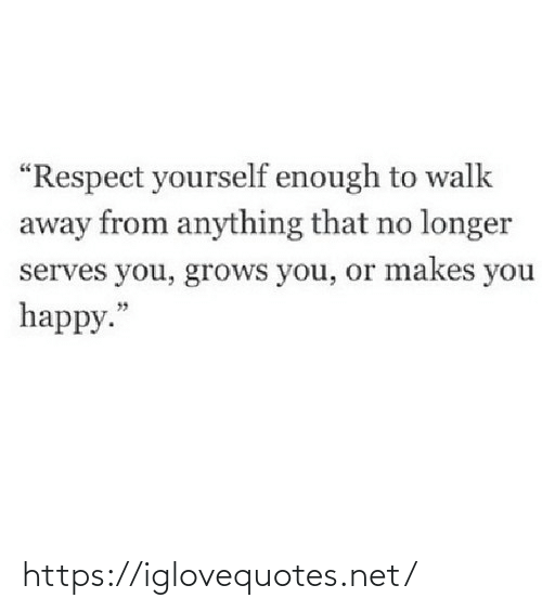 "away: ""Respect yourself enough to walk  away from anything that no longer  serves you, grows you, or makes you  happy."" https://iglovequotes.net/"
