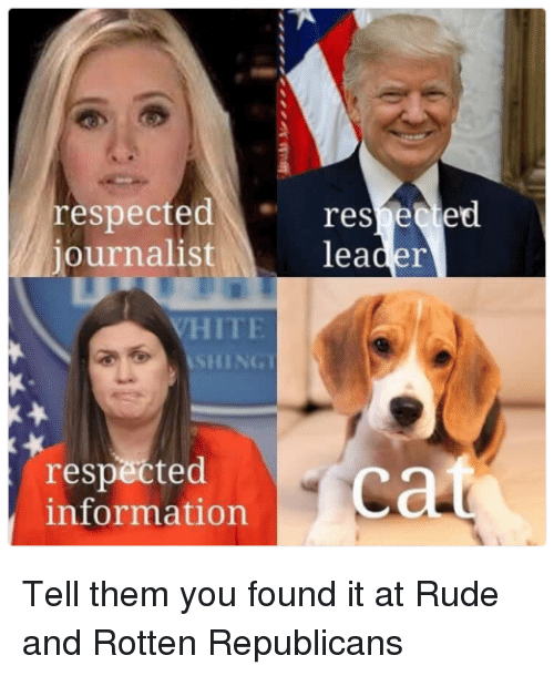 Memes, Rude, and Information: respectedresected  journalist  leader  ITE  SHING  respected  information Tell them you found it at Rude and Rotten Republicans
