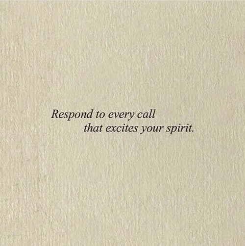 Spirit, Call, and That: Respond to every call  that excites your spirit.