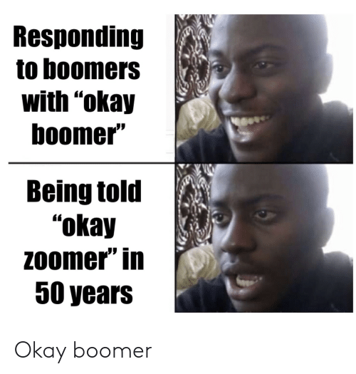 """Responding: Responding  to boomers  with """"okay  boomer""""  Being told  """"okay  Zoomer"""" in  50 years Okay boomer"""