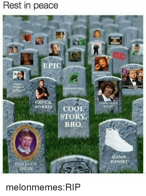 Overly Attached: Rest in peace  NOT PASS  EPIC  ONE DOES NOT  Overly  Attached  Girlfriend  CHUCK  CONSPIRACY  KEANU  NORRIS COOL  STORY  BRO.  DAMN  DANIEL  BAD LUcK  BRIAN melonmemes:RIP