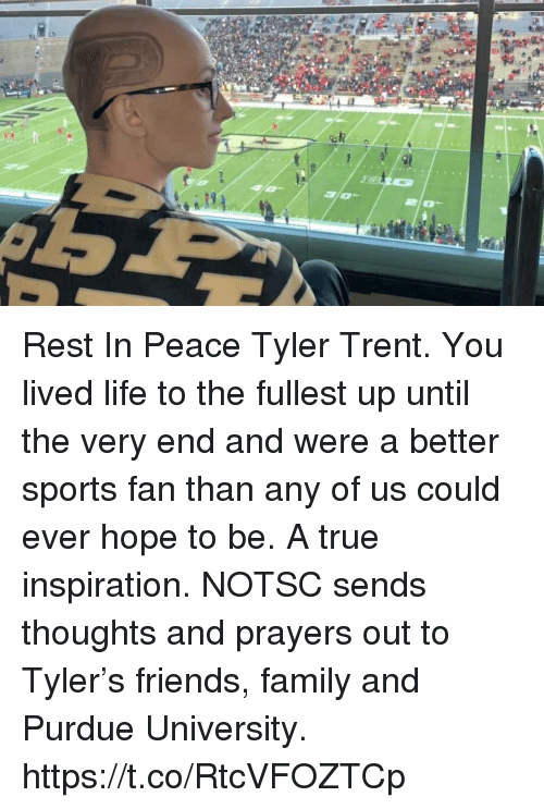 purdue university: Rest In Peace Tyler Trent. You lived life to the fullest up until the very end and were a better sports fan than any of us could ever hope to be. A true inspiration.  NOTSC sends thoughts and prayers out to Tyler's friends, family and Purdue University. https://t.co/RtcVFOZTCp