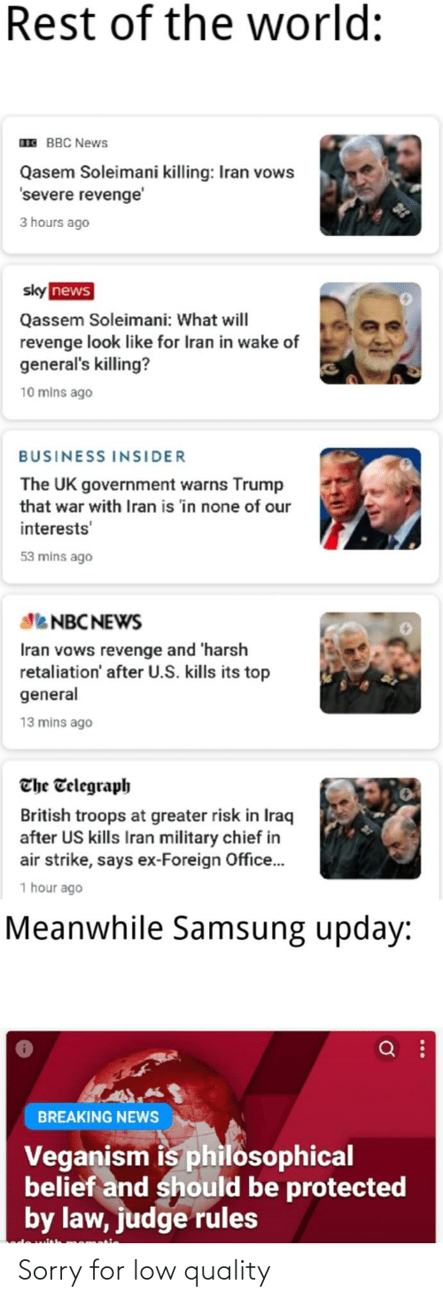 Telegraph: Rest of the world:  IE BBC News  Qasem Soleimani killing: Iran vows  'severe revenge'  3 hours ago  sky news  Qassem Soleimani: What will  revenge look like for Iran in wake of  general's killing?  10 mins ago  BUSINESS INSIDER  The UK government warns Trump  that war with Iran is 'in none of our  interests'  53 mins ago  Se NBC NEWS  Iran vows revenge and 'harsh  retaliation' after U.S. kills its top  general  13 mins ago  The Telegraph  British troops at greater risk in Iraq  after US kills Iran military chief in  air strike, says ex-Foreign Office.  1 hour ago  Meanwhile Samsung upday:  BREAKING NEWS  Veganism is philosophical  belief and should be protected  by law, judge rules  momatie Sorry for low quality