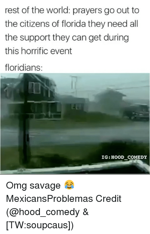 Credited: rest of the world: prayers go out to  the citizens of florida they need all  the support they can get during  this horrific event  floridians:  IG: HOOD COMEDY Omg savage 😂 MexicansProblemas Credit (@hood_comedy & [TW:soupcaus])