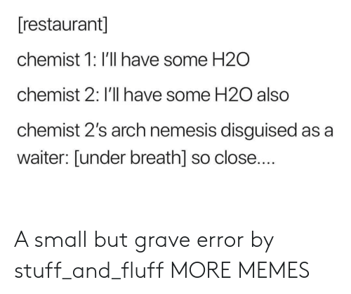 Dank, Memes, and Target: [restaurant]  chemist 1: I'll have some H2O  chemist 2: I'll have some H20 also  chemist 2's arch nemesis disguised as a  waiter: [under breath] so close.... A small but grave error by stuff_and_fluff MORE MEMES