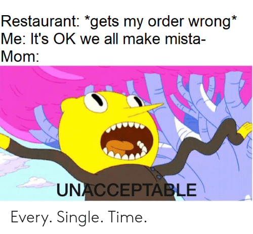 Restaurant, Time, and Mom: Restaurant: *gets my order wrong*  Me: It's OK we all make mista-  Mom:  UNACCEPTABLE Every. Single. Time.