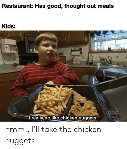 Abc, Chicken, and Good: Restaurant: Has good, thought out meals  Kids:  abc  I really.do like.chicken nuggets. hmm.. I'll take the chicken nuggets