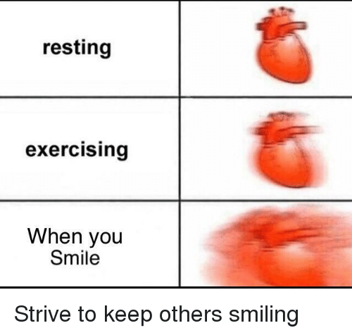 Smile, You, and When You: resting  exercising  When you  Smile <p>Strive to keep others smiling</p>