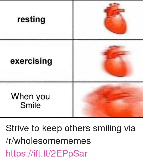 "Smile, Via, and You: resting  exercising  When you  Smile <p>Strive to keep others smiling via /r/wholesomememes <a href=""https://ift.tt/2EPpSar"">https://ift.tt/2EPpSar</a></p>"