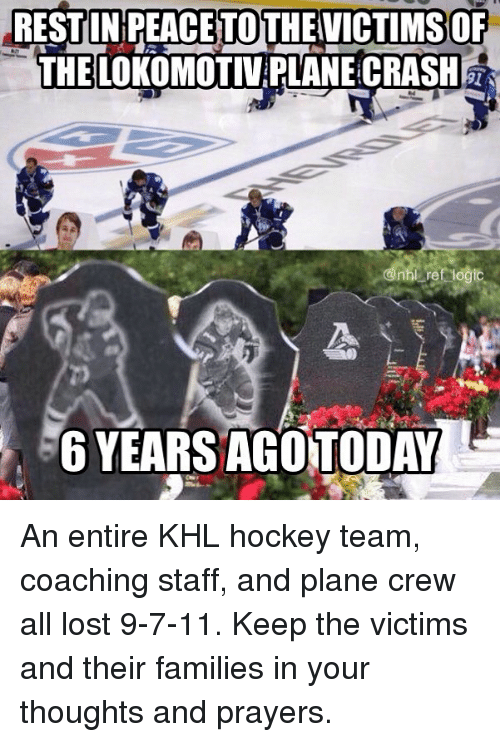 Plane Crash: RESTUNPEACETOTHEVICTIMSOF  THELOKOMOTIV PLANE CRASH  6 YEARS AGOTODAY An entire KHL hockey team, coaching staff, and plane crew all lost 9-7-11. Keep the victims and their families in your thoughts and prayers.