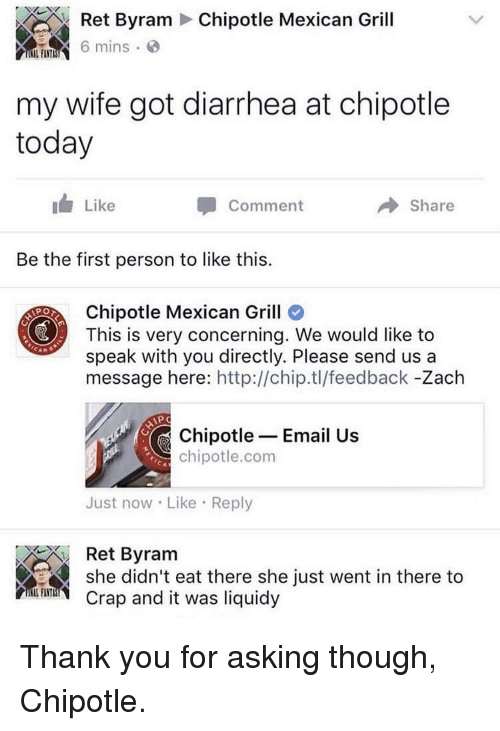 Diarrhea: Ret Byram Chipotle Mexican Grill  mins  my wife got diarrhea at chipotle  today  Like  Comment  → Share  Be the first person to like this.  Chipotle Mexican Grill  This is very concerning. We would like to  speak with you directly. Please send us a  message here: http://chip.tl/feedback -Zach  Chipotle- Email Us  chipotle.com  Just now Like Reply  Ret Byram  she didn't eat there she just went in there to  Crap and it was liquidy  FI TITL Thank you for asking though, Chipotle.