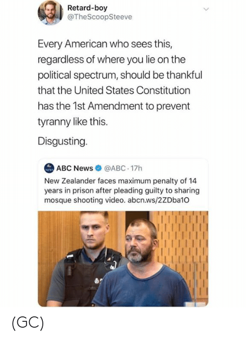 Abc News: Retard-boy  @TheScoopSteeve  Every American who sees this,  regardless of where you lie on the  political spectrum, should be thankful  that the United States Constitution  has the 1st Amendment to prevent  tyranny like this.  Disgusting  ABC News@ABC 17h  New Zealander faces maximum penalty of 14  years in prison after pleading guilty to sharing  mosque shooting video. abcn.ws/2ZDba10 (GC)
