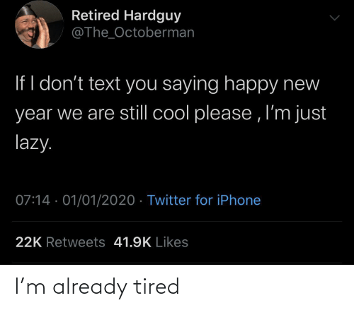 Im Just: Retired Hardguy  @The_Octoberman  If I don't text you saying happy new  year we are still cool please , I'm just  lazy.  07:14 · 01/01/2020 · Twitter for iPhone  22K Retweets 41.9K Likes I'm already tired