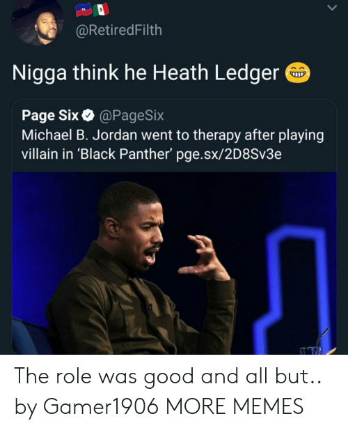 Black Panther: @RetiredFilth  Nigga think he Heath Ledger  Page Six@PageSix  Michael B. Jordan went to therapy after playing  villain in 'Black Panther' pge.sx/2D8Sv3e The role was good and all but.. by Gamer1906 MORE MEMES