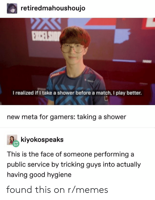 Memes, Shower, and Good: retiredmahoushoujo  I realized if I take a shower before a match, I play better.  new meta for gamers: taking a shower  kiyokospeaks  This is the face of someone performing a  public service by tricking guys into actually  having good hygiene found this on r/memes