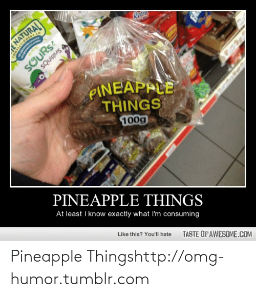 Taste Of Awesome: RetNe  NATURAI  SOURS:  SQUIRMS A  PINEAPPLE  THINGS  100g  PINEAPPLE THINGS  At least I know exactly what I'm consuming  Like this? You'll hate  TASTE OF AWESOME.COM Pineapple Thingshttp://omg-humor.tumblr.com