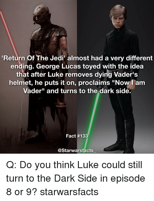 """proclaim: Return of The Jedin almost had a very different  ending. George Lucas toyed with the idea  that after Luke removes dying Vader's  helmet, he puts it on, proclaims """"Now I am  Vader"""" and turns to the dark side.  Fact #133  @Starwarsfacts Q: Do you think Luke could still turn to the Dark Side in episode 8 or 9? starwarsfacts"""