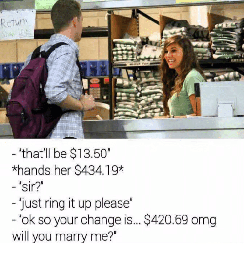 "Handness: Return  ""that'll be $13.50""  *hands her $434.19*  sir?""  Just ring it up please  ok so your change is... S420.69 omg  will you marry me?"""