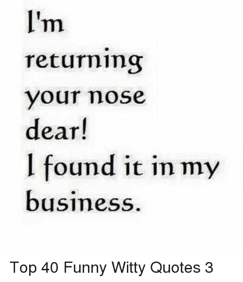Funny, Business, and Quotes: returning  your mose  dear!  l found it in my  business Top 40 Funny Witty Quotes 3