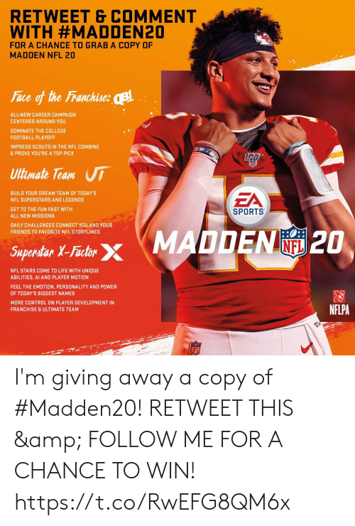 College, College Football, and Football: RETWEET & COMMENT  WITH #MADDEN20  FOR A CHANCE TO GRAB A COPY OF  MADDEN NFL 20  Face of the Franchise: B  ALL-NEW CAREER CAMPAIGN  CENTERED AROUND YOU  DOMINATE THE COLLEGE  FOOTBALL PLAYOFF  IMPRESS SCOUTS IN THE NFL COMBINE  & PROVE YOU'RE A TOP PICK  Ultimate Team UI  EA  BUILD YOUR DREAM TEAM OF TODAY'S  NFL SUPERSTARS AND LEGENDS  GET TO THE FUN FAST WITH  SPORTS  ALL NEW MISSIONS  DAILY CHALLENGES CONNECT YOU AND YOUR  FRIENDS TO FAVORITE NFL STORYLINES  Saperdar X-Fashr MADDEN 2O  INFL  Superstar X-Factor  NFL STARS COME TO LIFE WITH UNIQUE  ABILITIES, AI AND PLAYER MOTION  FEEL THE EMOTION, PERSONALITY AND POWER  OF TODAY'S BIGGEST NAMES  MORE CONTROL ON PLAYER DEVELOPMENT IN  NFLPA  FRANCHISE & ULTIMATE TEAM  LFL I'm giving away a copy of #Madden20!   RETWEET THIS & FOLLOW ME FOR A CHANCE TO WIN! https://t.co/RwEFG8QM6x