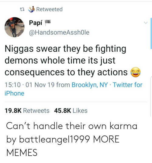 Dank, Iphone, and Memes: Retweeted  Рapi  @HandsomeAsshOle  Niggas swear they be fighting  demons whole time its just  consequences to they actions  15:10 01 Nov 19 from Brooklyn, NY Twitter for  iPhone  19.8K Retweets 45.8K Likes Can't handle their own karma by battleangel1999 MORE MEMES