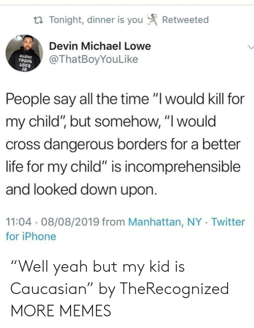 "love people: Retweeted  t Tonight, dinner is you  Devin Michael Lowe  @ThatBoyYouLike  TRANS  LOVE  People say all the time ""I would kill for  my child"", but somehow, ""I would  cross dangerous borders for a better  life for my child"" is incomprehensible  and looked down upon.  11:04 08/08/2019 from Manhattan, NY Twitter  for iPhone ""Well yeah but my kid is Caucasian"" by TheRecognized MORE MEMES"