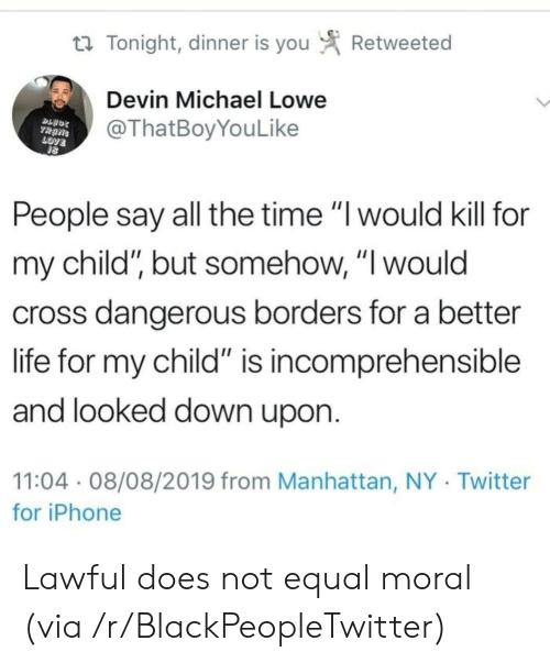 "love people: Retweeted  t Tonight, dinner is you  Devin Michael Lowe  @ThatBoyYouLike  TRANS  LOVE  People say all the time ""I would kill for  my child"", but somehow, ""I would  cross dangerous borders for a better  life for my child"" is incomprehensible  and looked down upon.  11:04 08/08/2019 from Manhattan, NY Twitter  for iPhone Lawful does not equal moral (via /r/BlackPeopleTwitter)"