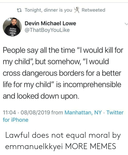 "love people: Retweeted  t Tonight, dinner is you  Devin Michael Lowe  @ThatBoyYouLike  TRANS  LOVE  People say all the time ""I would kill for  my child"", but somehow, ""I would  cross dangerous borders for a better  life for my child"" is incomprehensible  and looked down upon.  11:04 08/08/2019 from Manhattan, NY Twitter  for iPhone Lawful does not equal moral by emmanuelkkyei MORE MEMES"