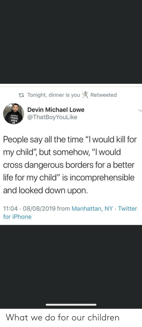 "tonight: Retweeted  t7 Tonight, dinner is you  Devin Michael Lowe  @ThatBoyYouLike  BLADE  TRANG  LOVE  People say all the time ""I would kill for  my child"", but somehow, ""I would  cross dangerous borders for a better  life for my child"" is incomprehensible  and looked down upon.  11:04 · 08/08/2019 from Manhattan, NY · Twitter  for iPhone What we do for our children"