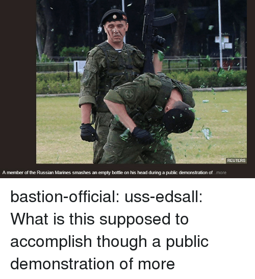 uss: REUTERS  A member of the Russian Marines smashes an empty bottle on his head during a public demonstration of.. .more bastion-official: uss-edsall:  What is this supposed to accomplish though  a public demonstration of more