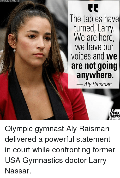nol: (REUTERS/Brendan McDermic  The tables have  turned, Larry  We are here,  We have our  voices and we  are not going  anywhere.  Aly Raisman  FOX  NEWS  chan nol Olympic gymnast Aly Raisman delivered a powerful statement in court while confronting former USA Gymnastics doctor Larry Nassar.